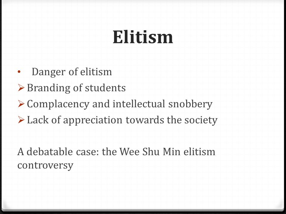 Elitism Danger of elitism  Branding of students  Complacency and intellectual snobbery  Lack of appreciation towards the society A debatable case: the Wee Shu Min elitism controversy
