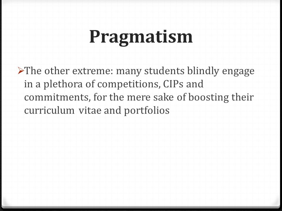 Pragmatism  The other extreme: many students blindly engage in a plethora of competitions, CIPs and commitments, for the mere sake of boosting their curriculum vitae and portfolios