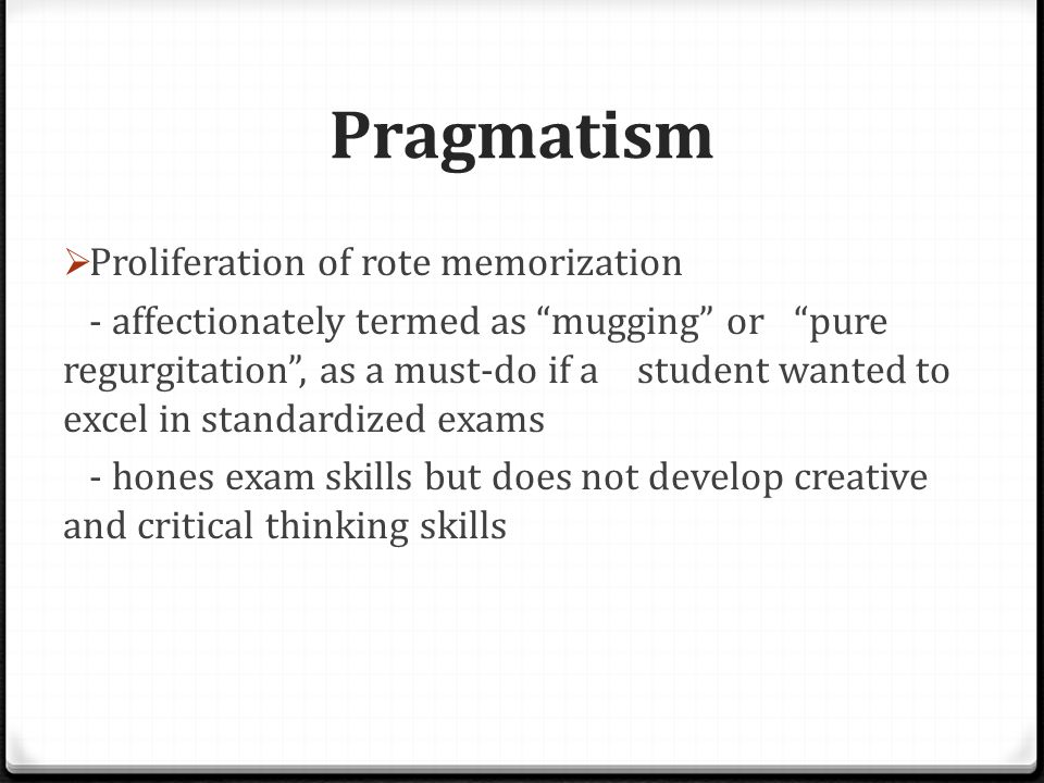Pragmatism  Proliferation of rote memorization - affectionately termed as mugging or pure regurgitation , as a must-do if a student wanted to excel in standardized exams - hones exam skills but does not develop creative and critical thinking skills