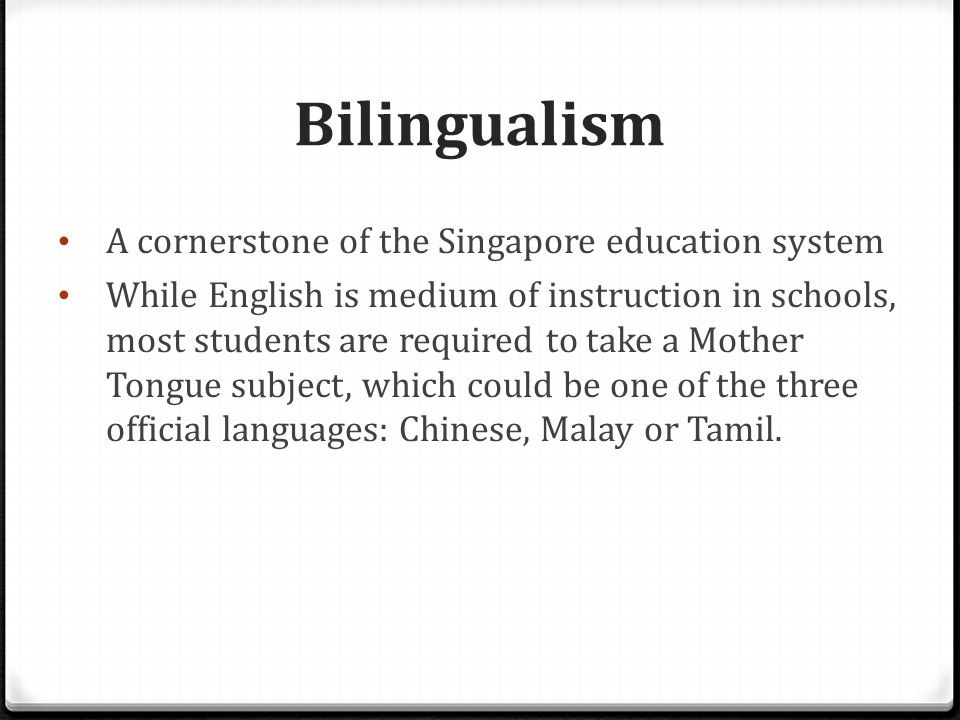 Bilingualism A cornerstone of the Singapore education system While English is medium of instruction in schools, most students are required to take a Mother Tongue subject, which could be one of the three official languages: Chinese, Malay or Tamil.