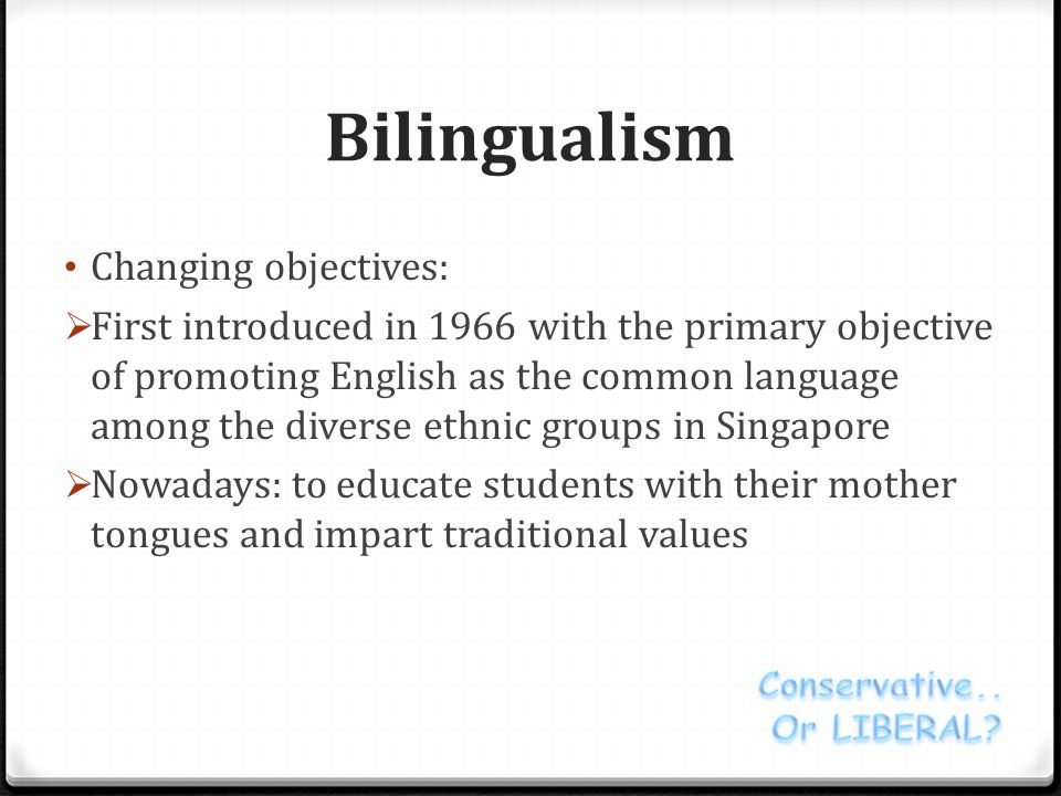 Bilingualism Changing objectives:  First introduced in 1966 with the primary objective of promoting English as the common language among the diverse ethnic groups in Singapore  Nowadays: to educate students with their mother tongues and impart traditional values