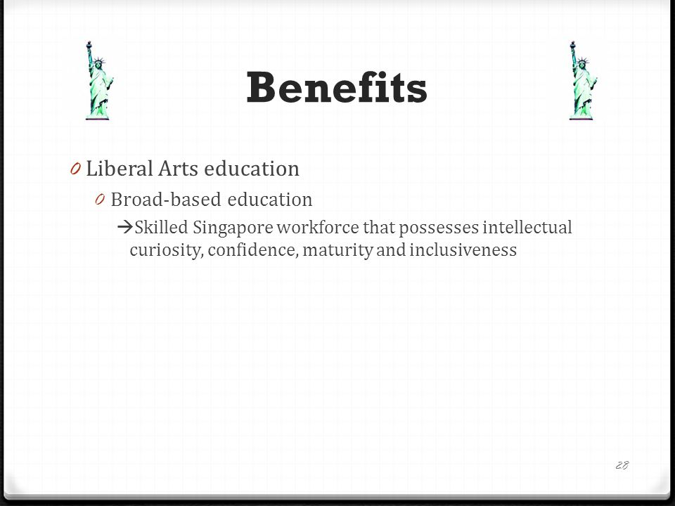 Benefits 0 Liberal Arts education 0 Broad-based education  Skilled Singapore workforce that possesses intellectual curiosity, confidence, maturity and inclusiveness 28