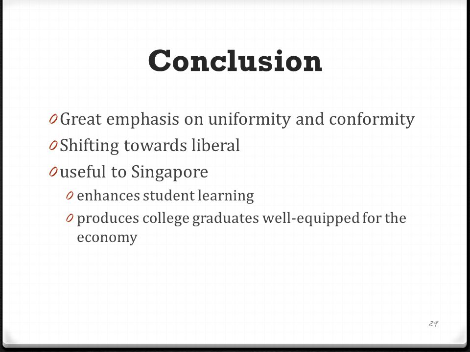 Conclusion 0 Great emphasis on uniformity and conformity 0 Shifting towards liberal 0 useful to Singapore 0 enhances student learning 0 produces college graduates well-equipped for the economy 29