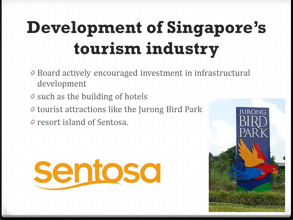Development of Singapore's tourism industry 0 Board actively encouraged investment in infrastructural development 0 such as the building of hotels 0 tourist attractions like the Jurong Bird Park 0 resort island of Sentosa.