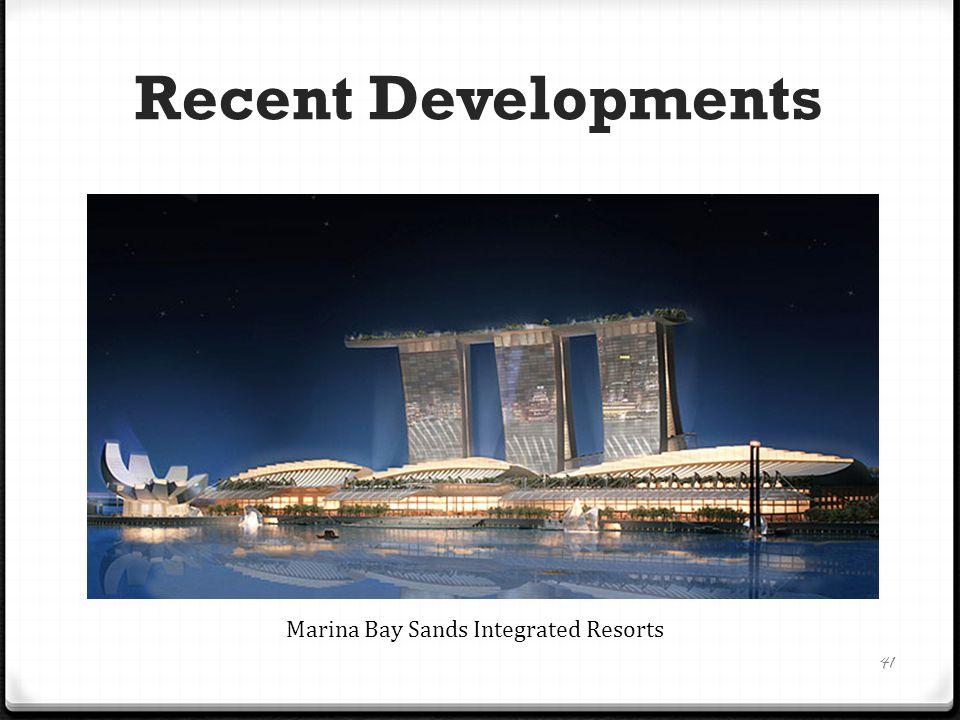 Recent Developments 41 Marina Bay Sands Integrated Resorts