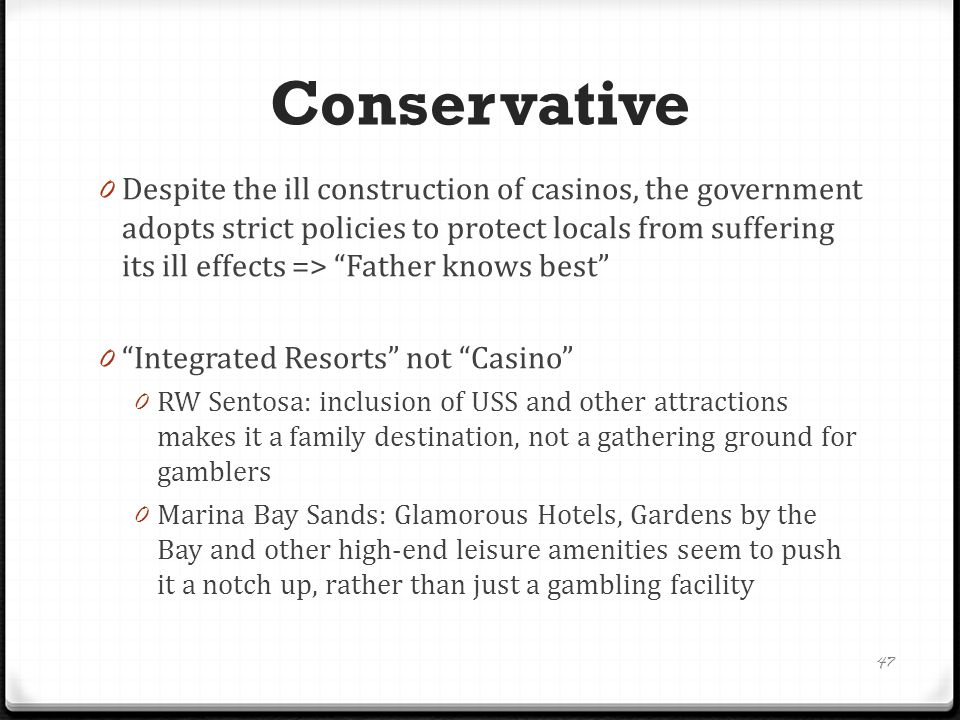 Conservative 0 Despite the ill construction of casinos, the government adopts strict policies to protect locals from suffering its ill effects => Father knows best 0 Integrated Resorts not Casino 0 RW Sentosa: inclusion of USS and other attractions makes it a family destination, not a gathering ground for gamblers 0 Marina Bay Sands: Glamorous Hotels, Gardens by the Bay and other high-end leisure amenities seem to push it a notch up, rather than just a gambling facility 47