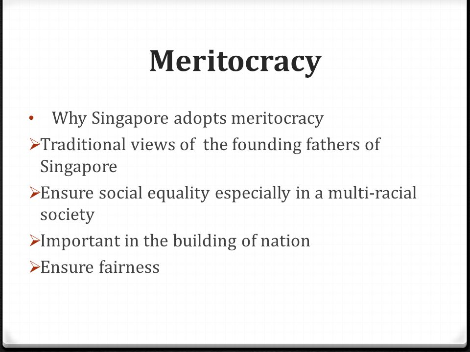 Meritocracy Why Singapore adopts meritocracy  Traditional views of the founding fathers of Singapore  Ensure social equality especially in a multi-racial society  Important in the building of nation  Ensure fairness
