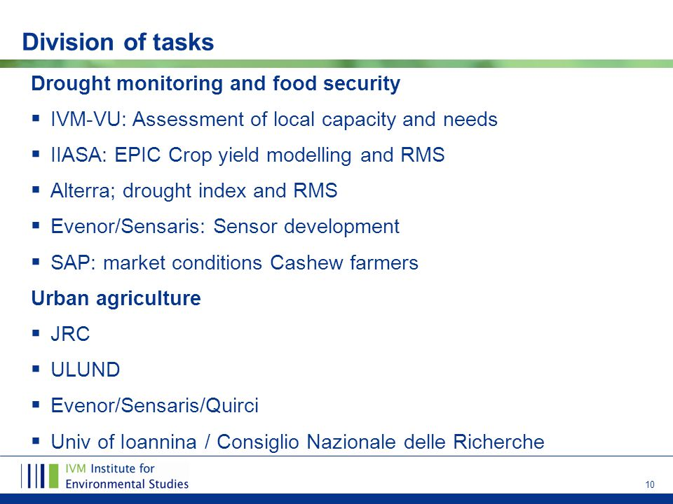 10 Division of tasks Drought monitoring and food security  IVM-VU: Assessment of local capacity and needs  IIASA: EPIC Crop yield modelling and RMS  Alterra; drought index and RMS  Evenor/Sensaris: Sensor development  SAP: market conditions Cashew farmers Urban agriculture  JRC  ULUND  Evenor/Sensaris/Quirci  Univ of Ioannina / Consiglio Nazionale delle Richerche