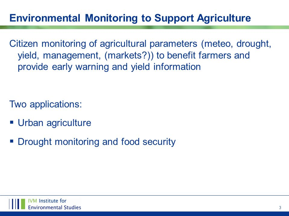 3 Environmental Monitoring to Support Agriculture Citizen monitoring of agricultural parameters (meteo, drought, yield, management, (markets?)) to benefit farmers and provide early warning and yield information Two applications:  Urban agriculture  Drought monitoring and food security