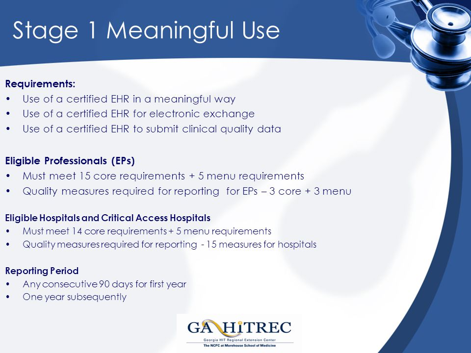 Stage 1 Meaningful Use Requirements: Use of a certified EHR in a meaningful way Use of a certified EHR for electronic exchange Use of a certified EHR to submit clinical quality data Eligible Professionals (EPs) Must meet 15 core requirements + 5 menu requirements Quality measures required for reporting for EPs – 3 core + 3 menu Eligible Hospitals and Critical Access Hospitals Must meet 14 core requirements + 5 menu requirements Quality measures required for reporting - 15 measures for hospitals Reporting Period Any consecutive 90 days for first year One year subsequently