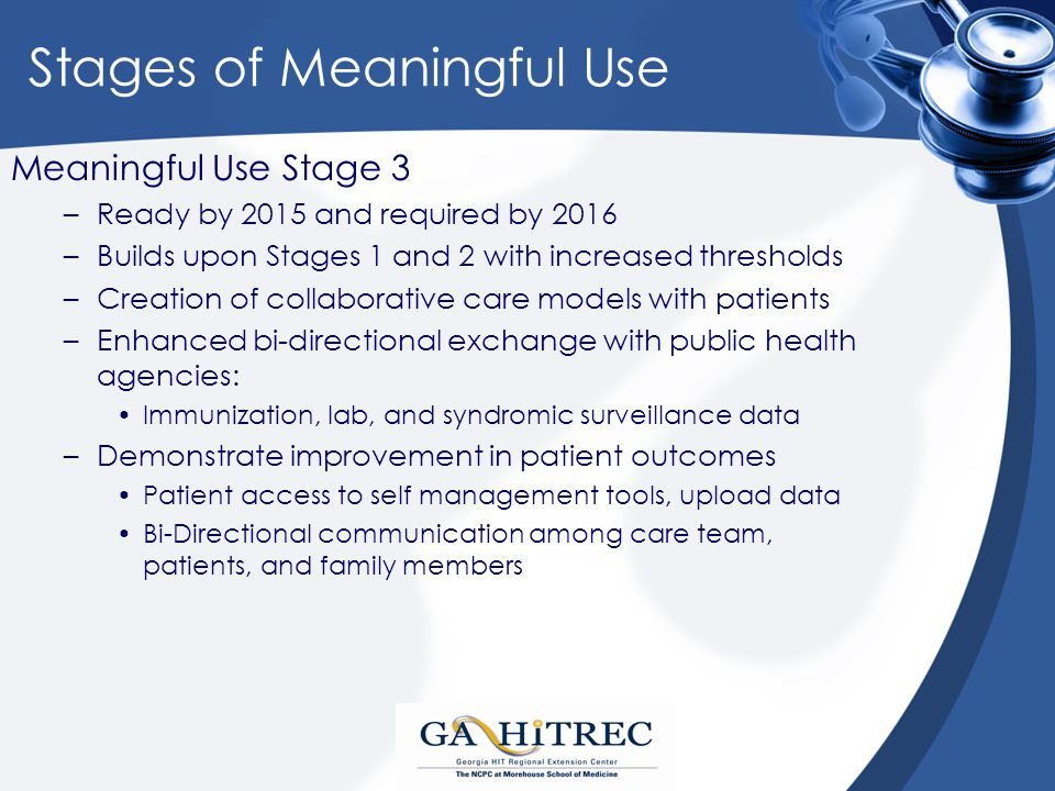 Stages of Meaningful Use Meaningful Use Stage 3 –Ready by 2015 and required by 2016 –Builds upon Stages 1 and 2 with increased thresholds –Creation of collaborative care models with patients –Enhanced bi-directional exchange with public health agencies: Immunization, lab, and syndromic surveillance data –Demonstrate improvement in patient outcomes Patient access to self management tools, upload data Bi-Directional communication among care team, patients, and family members