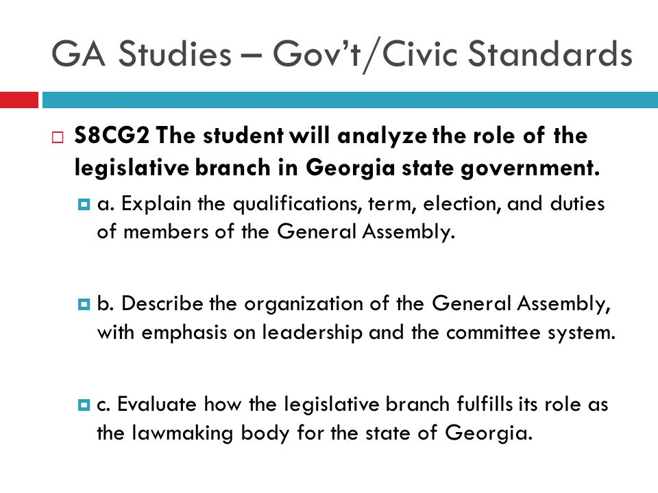 GA Studies – Gov't/Civic Standards  S8CG2 The student will analyze the role of the legislative branch in Georgia state government.  a. Explain the q