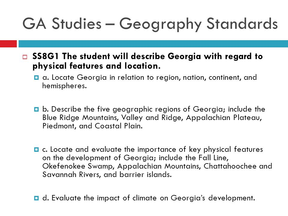 GA Studies – Geography Standards  SS8G1 The student will describe Georgia with regard to physical features and location.  a. Locate Georgia in relat