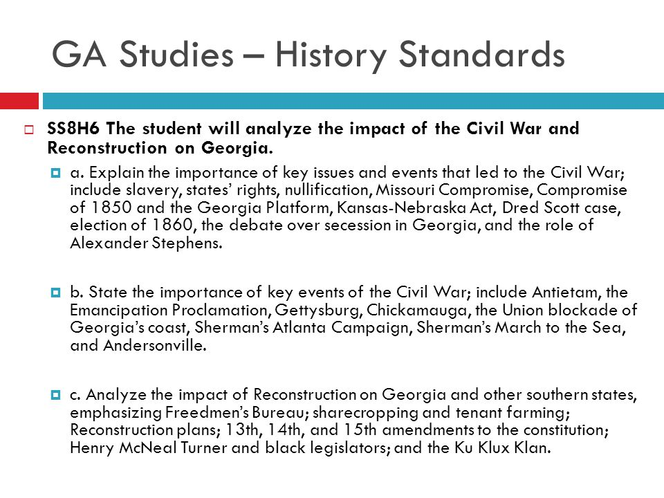 GA Studies – History Standards  SS8H6 The student will analyze the impact of the Civil War and Reconstruction on Georgia.  a. Explain the importance