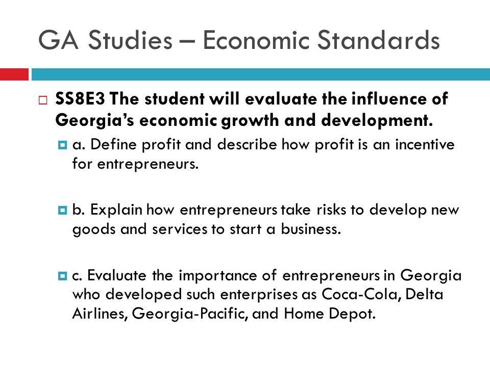 GA Studies – Economic Standards  SS8E3 The student will evaluate the influence of Georgia's economic growth and development.  a. Define profit and d