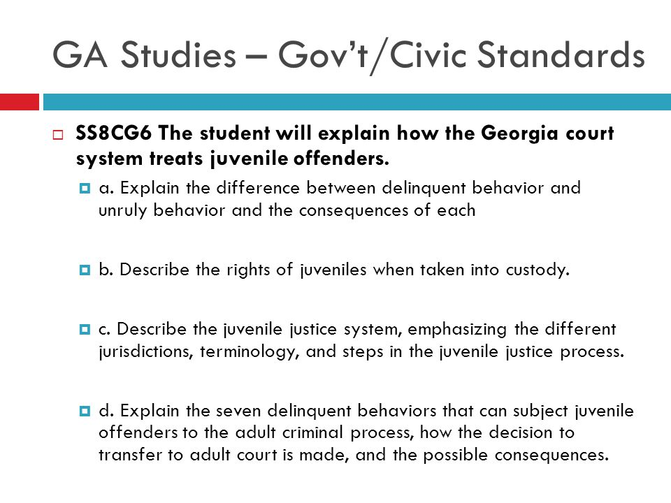GA Studies – Gov't/Civic Standards  SS8CG6 The student will explain how the Georgia court system treats juvenile offenders.  a. Explain the differen