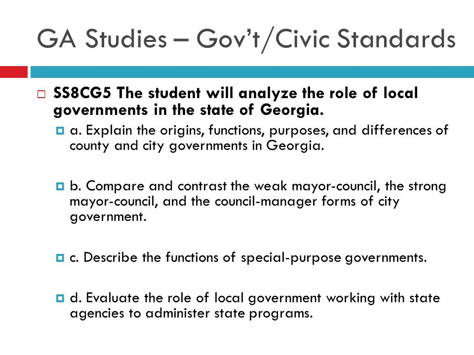 GA Studies – Gov't/Civic Standards  SS8CG5 The student will analyze the role of local governments in the state of Georgia.  a. Explain the origins,
