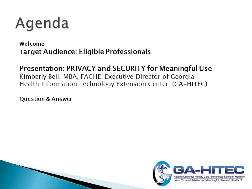 Welcome T arget Audience: Eligible Professionals Presentation: PRIVACY and SECURITY for Meaningful Use Kimberly Bell, MBA, FACHE, Executive Director of Georgia Health Information Technology Extension Center (GA-HITEC) Question & Answer