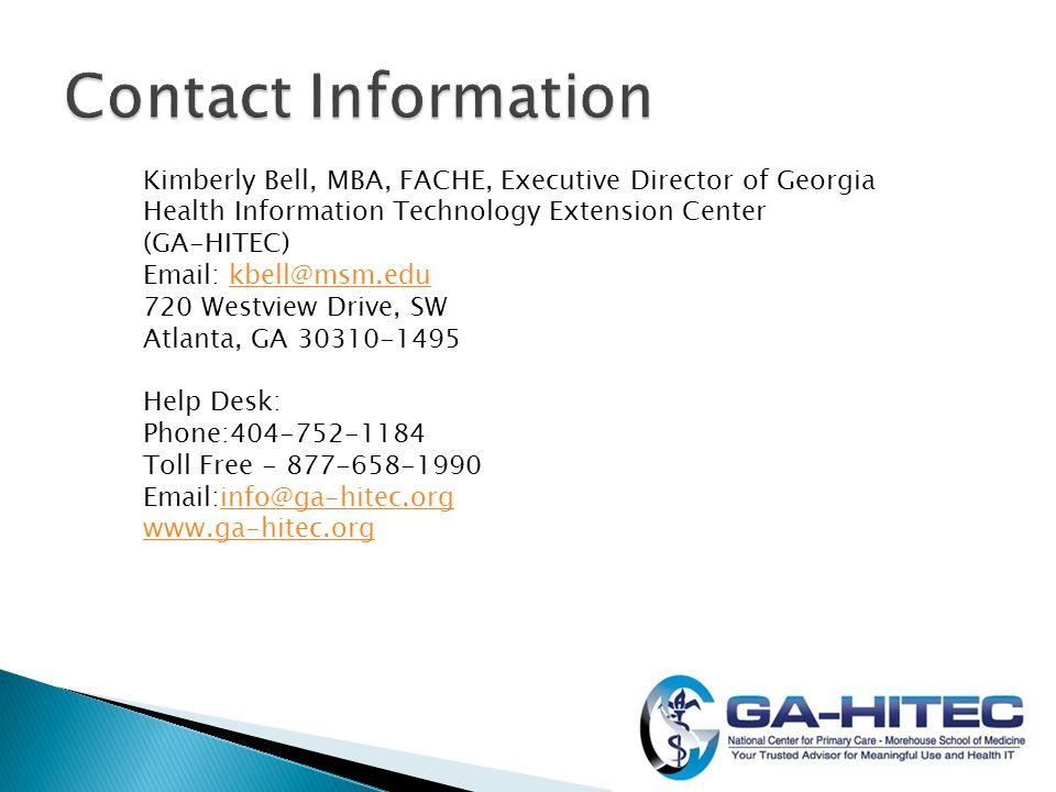 Kimberly Bell, MBA, FACHE, Executive Director of Georgia Health Information Technology Extension Center (GA-HITEC) Email: kbell@msm.edukbell@msm.edu 720 Westview Drive, SW Atlanta, GA 30310-1495 Help Desk: Phone:404-752-1184 Toll Free - 877-658-1990 Email:info@ga-hitec.org www.ga-hitec.orginfo@ga-hitec.org www.ga-hitec.org