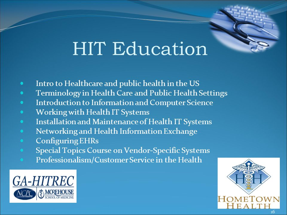 HIT Education Intro to Healthcare and public health in the US Terminology in Health Care and Public Health Settings Introduction to Information and Computer Science Working with Health IT Systems Installation and Maintenance of Health IT Systems Networking and Health Information Exchange Configuring EHRs Special Topics Course on Vendor-Specific Systems Professionalism/Customer Service in the Health 16