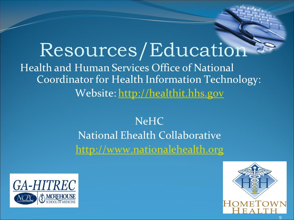Resources/Education Health and Human Services Office of National Coordinator for Health Information Technology: Website: http://healthit.hhs.govhttp://healthit.hhs.gov NeHC National Ehealth Collaborative http://www.nationalehealth.org 9