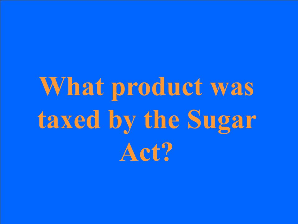 What product was taxed by the Sugar Act