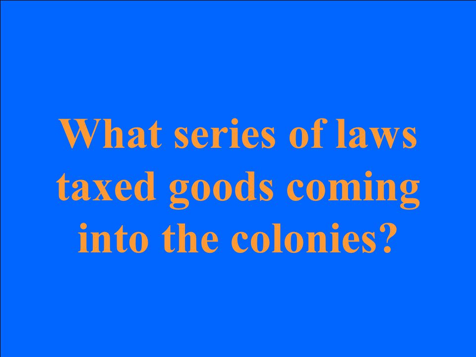 What series of laws taxed goods coming into the colonies