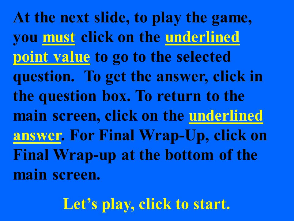 At the next slide, to play the game, you must click on the underlined point value to go to the selected question.