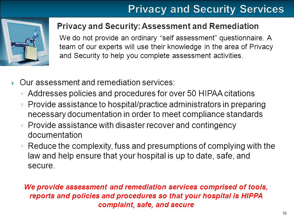  Our assessment and remediation services: ◦ Addresses policies and procedures for over 50 HIPAA citations ◦ Provide assistance to hospital/practice administrators in preparing necessary documentation in order to meet compliance standards ◦ Provide assistance with disaster recover and contingency documentation ◦ Reduce the complexity, fuss and presumptions of complying with the law and help ensure that your hospital is up to date, safe, and secure.