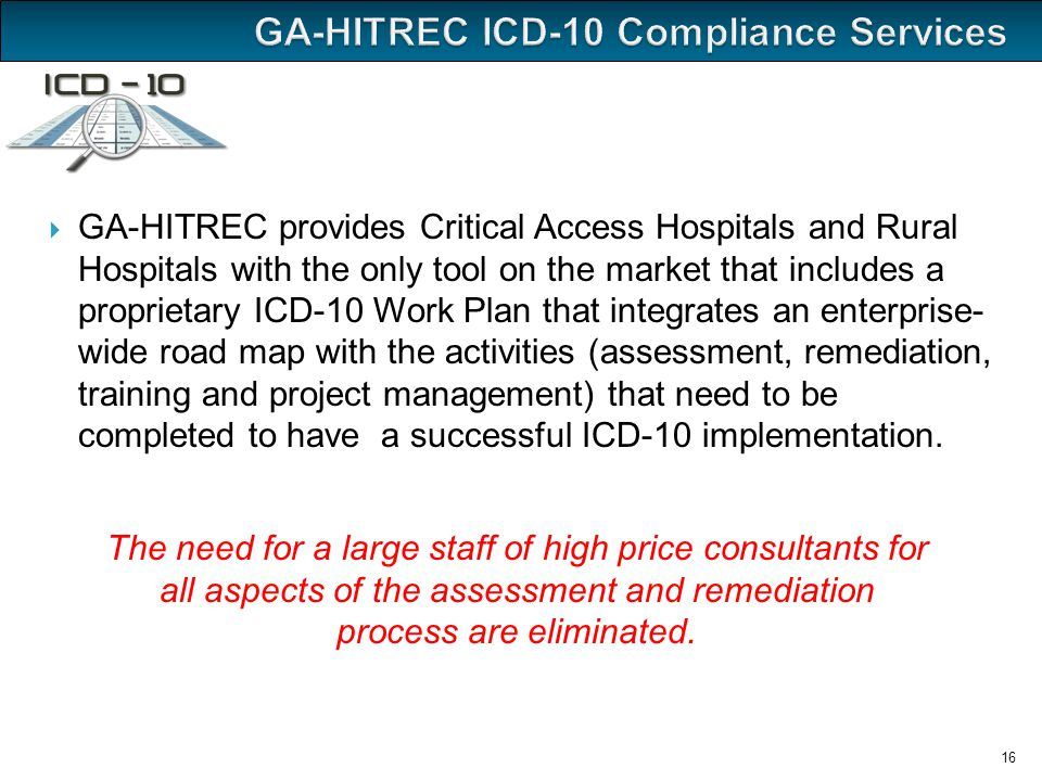  GA-HITREC provides Critical Access Hospitals and Rural Hospitals with the only tool on the market that includes a proprietary ICD-10 Work Plan that integrates an enterprise- wide road map with the activities (assessment, remediation, training and project management) that need to be completed to have a successful ICD-10 implementation.