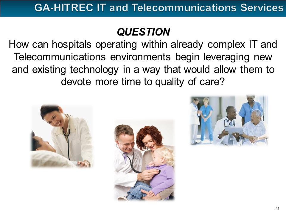 23 QUESTION How can hospitals operating within already complex IT and Telecommunications environments begin leveraging new and existing technology in a way that would allow them to devote more time to quality of care