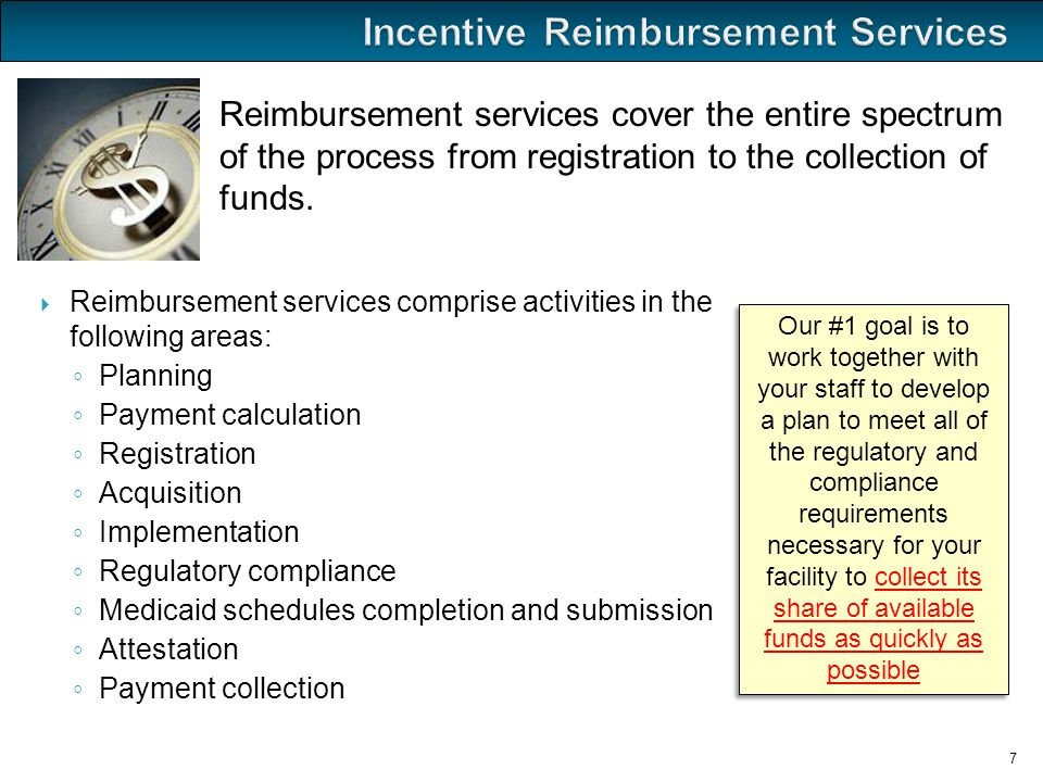  Reimbursement services comprise activities in the following areas: ◦ Planning ◦ Payment calculation ◦ Registration ◦ Acquisition ◦ Implementation ◦ Regulatory compliance ◦ Medicaid schedules completion and submission ◦ Attestation ◦ Payment collection 7 Reimbursement services cover the entire spectrum of the process from registration to the collection of funds.