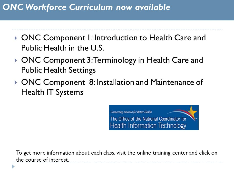 ONC Workforce Curriculum now available To get more information about each class, visit the online training center and click on the course of interest.