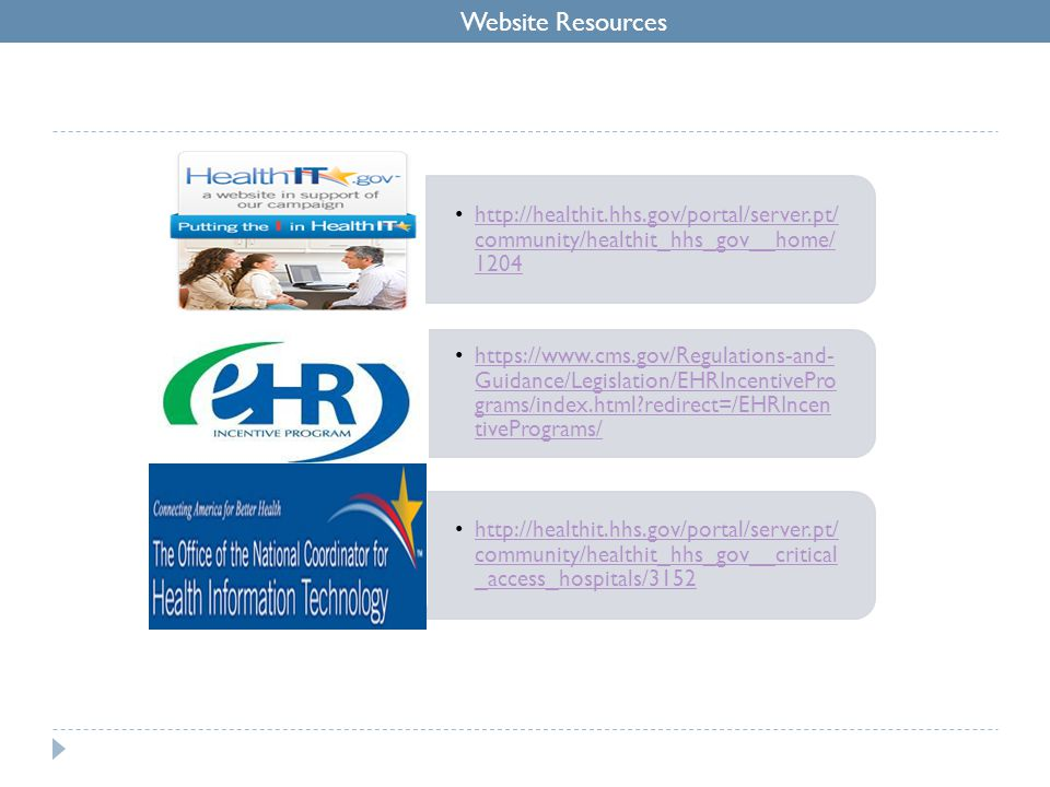 Website Resources http://healthit.hhs.gov/portal/server.pt/ community/healthit_hhs_gov__home/ 1204http://healthit.hhs.gov/portal/server.pt/ community/healthit_hhs_gov__home/ 1204 https://www.cms.gov/Regulations-and- Guidance/Legislation/EHRIncentivePro grams/index.html redirect=/EHRIncen tivePrograms/https://www.cms.gov/Regulations-and- Guidance/Legislation/EHRIncentivePro grams/index.html redirect=/EHRIncen tivePrograms/ http://healthit.hhs.gov/portal/server.pt/ community/healthit_hhs_gov__critical _access_hospitals/3152http://healthit.hhs.gov/portal/server.pt/ community/healthit_hhs_gov__critical _access_hospitals/3152