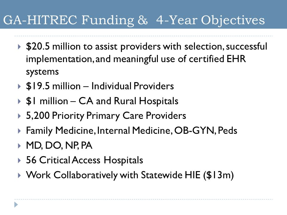 GA-HITREC Funding & 4-Year Objectives  $20.5 million to assist providers with selection, successful implementation, and meaningful use of certified EHR systems  $19.5 million – Individual Providers  $1 million – CA and Rural Hospitals  5,200 Priority Primary Care Providers  Family Medicine, Internal Medicine, OB-GYN, Peds  MD, DO, NP, PA  56 Critical Access Hospitals  Work Collaboratively with Statewide HIE ($13m)