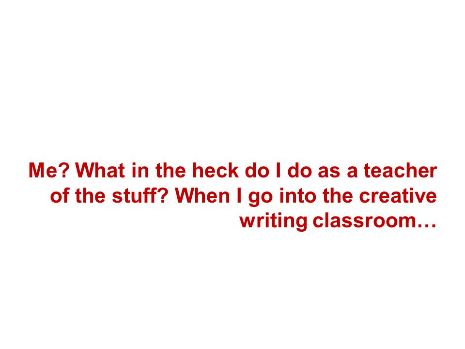 Me. What in the heck do I do as a teacher of the stuff.