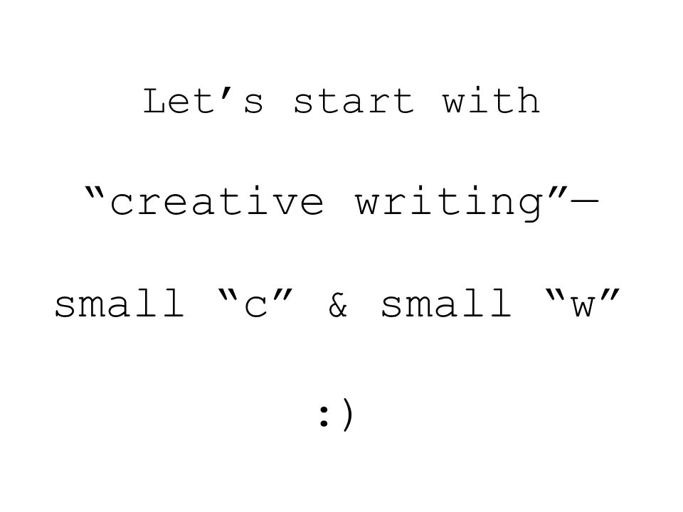 Let's start with creative writing — small c & small w :)