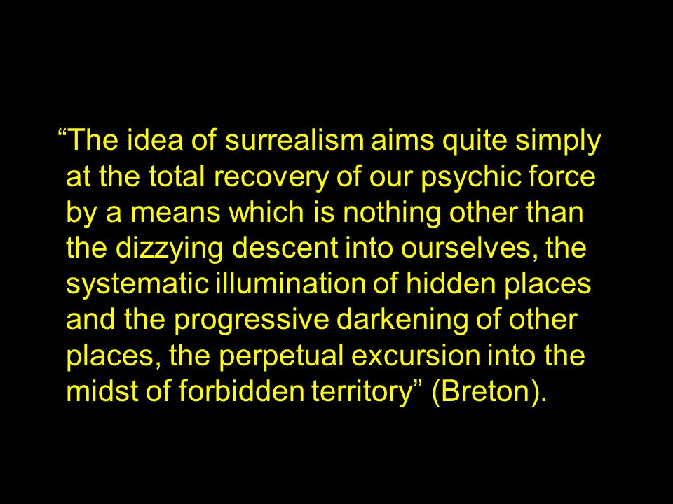 The idea of surrealism aims quite simply at the total recovery of our psychic force by a means which is nothing other than the dizzying descent into ourselves, the systematic illumination of hidden places and the progressive darkening of other places, the perpetual excursion into the midst of forbidden territory (Breton).