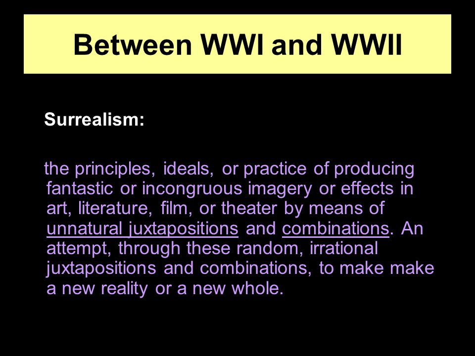Between WWI and WWII Surrealism: the principles, ideals, or practice of producing fantastic or incongruous imagery or effects in art, literature, film, or theater by means of unnatural juxtapositions and combinations.