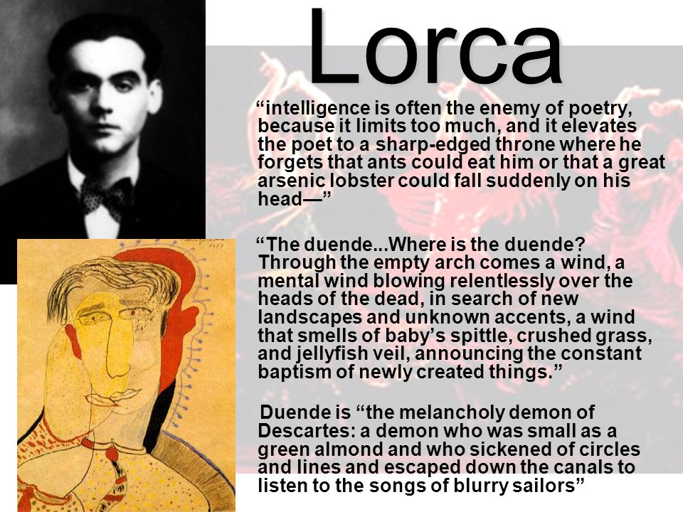 Lorca intelligence is often the enemy of poetry, because it limits too much, and it elevates the poet to a sharp-edged throne where he forgets that ants could eat him or that a great arsenic lobster could fall suddenly on his head— The duende...Where is the duende.