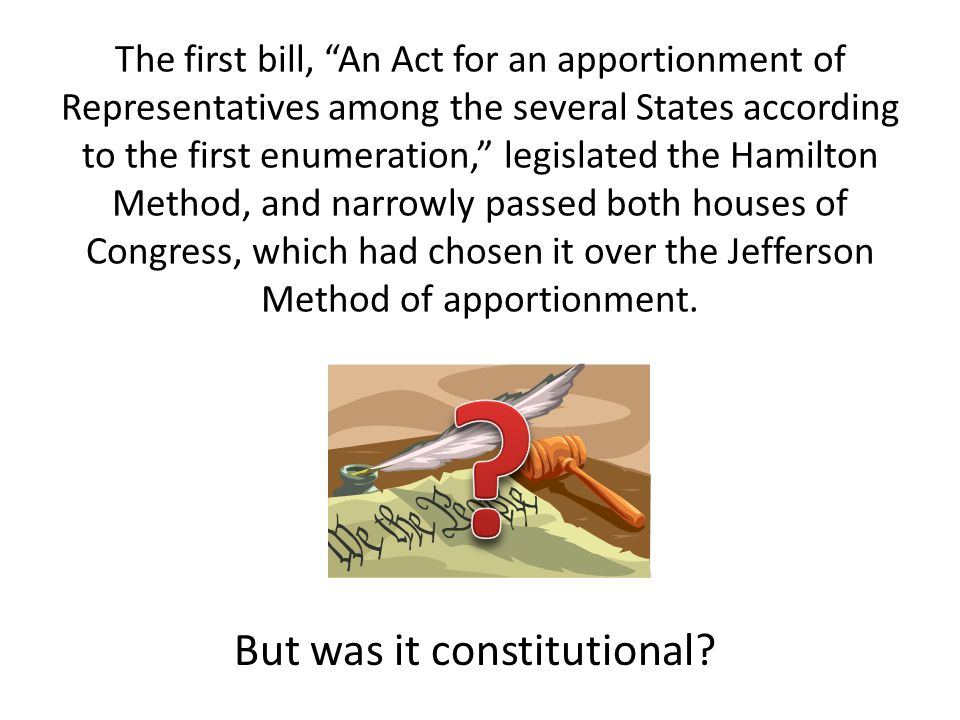 The first bill, An Act for an apportionment of Representatives among the several States according to the first enumeration, legislated the Hamilton Method, and narrowly passed both houses of Congress, which had chosen it over the Jefferson Method of apportionment.
