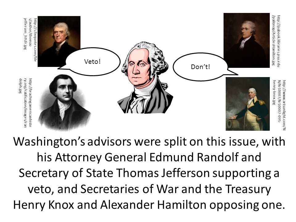 Washington's advisors were split on this issue, with his Attorney General Edmund Randolf and Secretary of State Thomas Jefferson supporting a veto, and Secretaries of War and the Treasury Henry Knox and Alexander Hamilton opposing one.