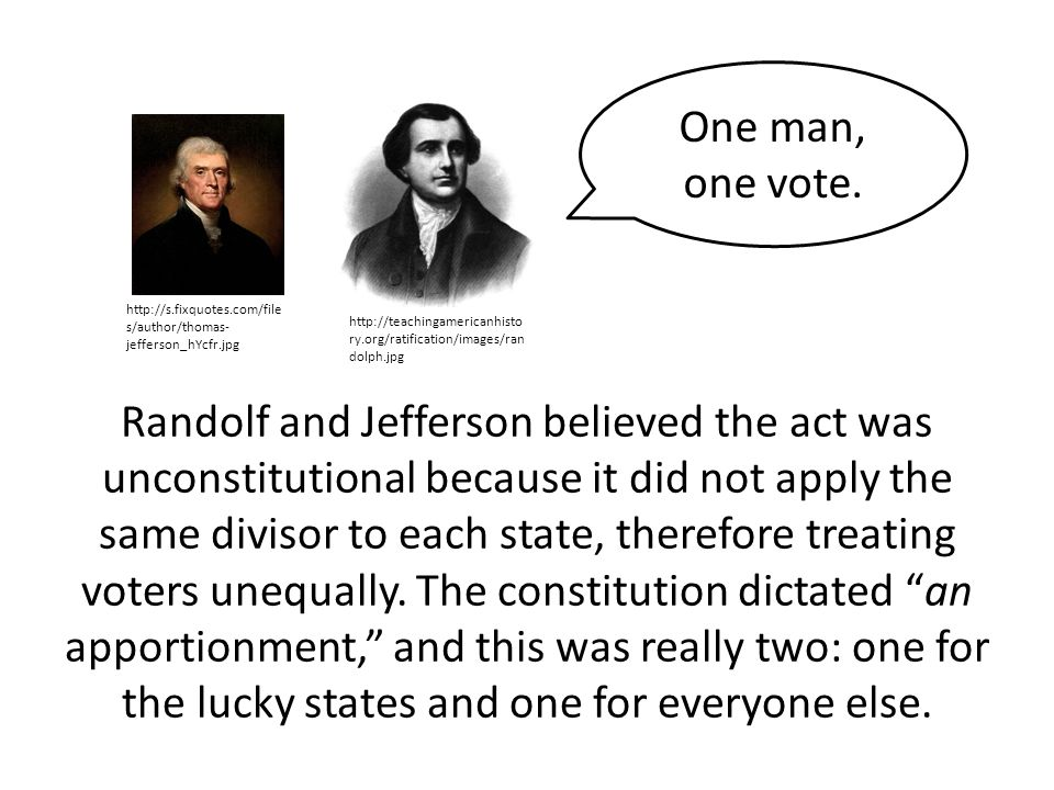Randolf and Jefferson believed the act was unconstitutional because it did not apply the same divisor to each state, therefore treating voters unequally.