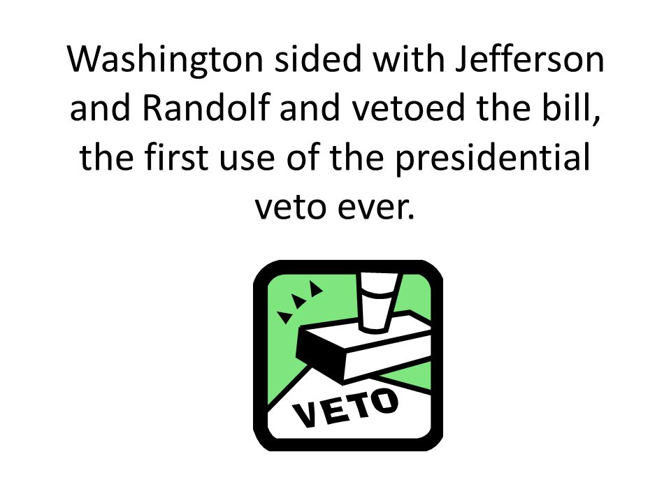 Washington sided with Jefferson and Randolf and vetoed the bill, the first use of the presidential veto ever.