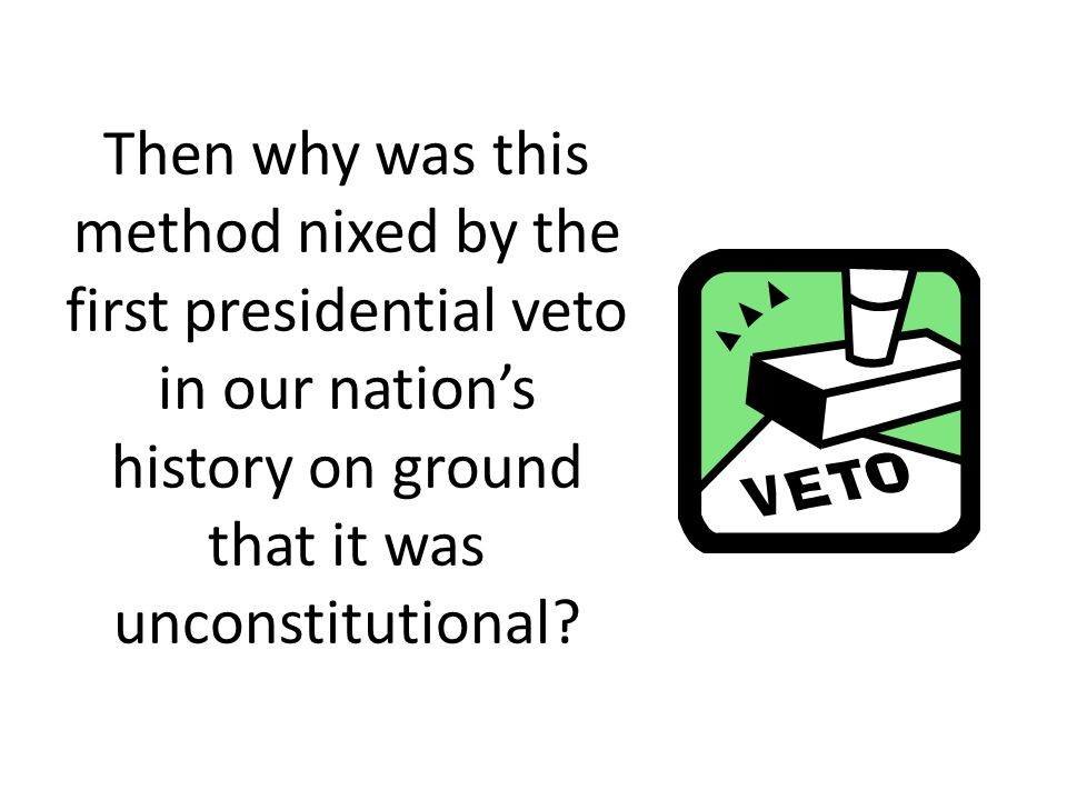 Then why was this method nixed by the first presidential veto in our nation's history on ground that it was unconstitutional