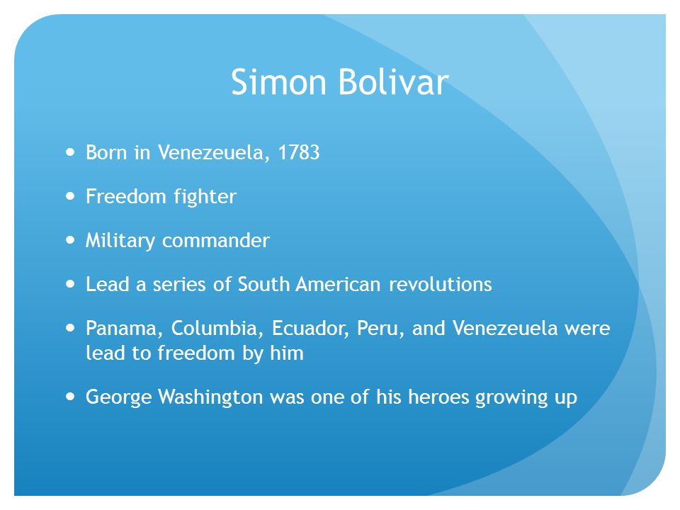 Simon Bolivar Born in Venezeuela, 1783 Freedom fighter Military commander Lead a series of South American revolutions Panama, Columbia, Ecuador, Peru, and Venezeuela were lead to freedom by him George Washington was one of his heroes growing up