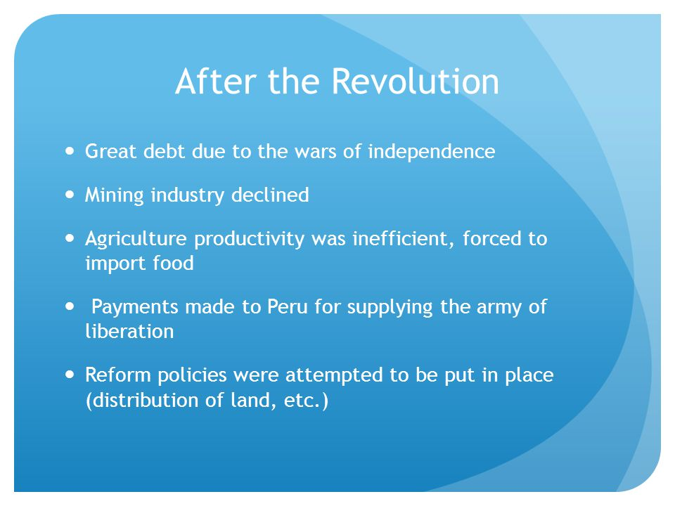 After the Revolution Great debt due to the wars of independence Mining industry declined Agriculture productivity was inefficient, forced to import food Payments made to Peru for supplying the army of liberation Reform policies were attempted to be put in place (distribution of land, etc.)