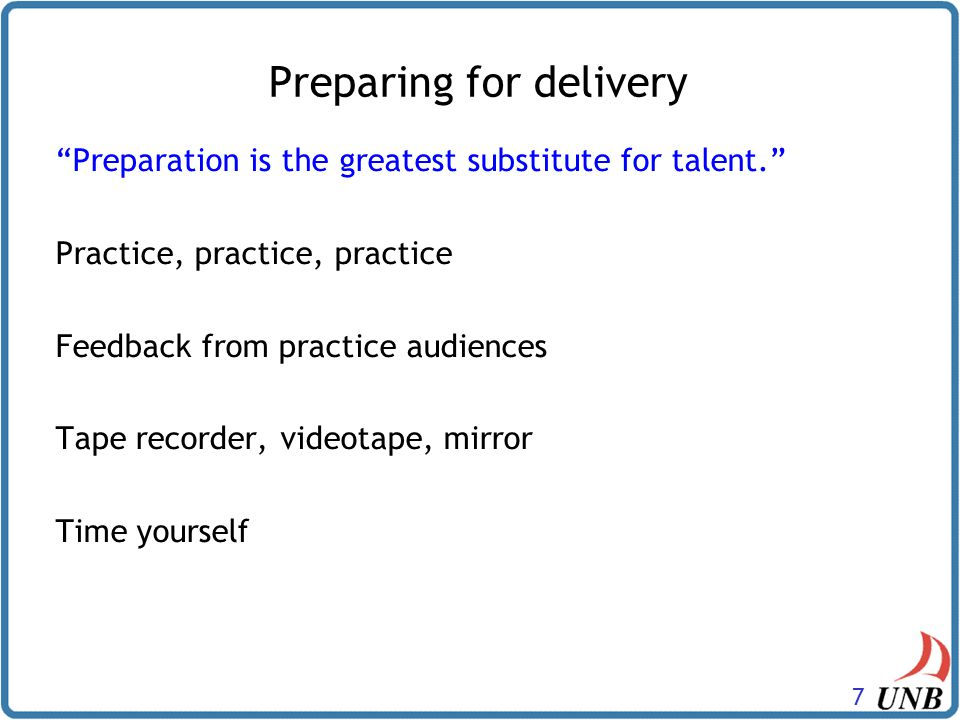 7 Preparation is the greatest substitute for talent. Practice, practice, practice Feedback from practice audiences Tape recorder, videotape, mirror Time yourself Preparation is the greatest substitute for talent. Practice, practice, practice Feedback from practice audiences Tape recorder, videotape, mirror Time yourself Preparing for delivery
