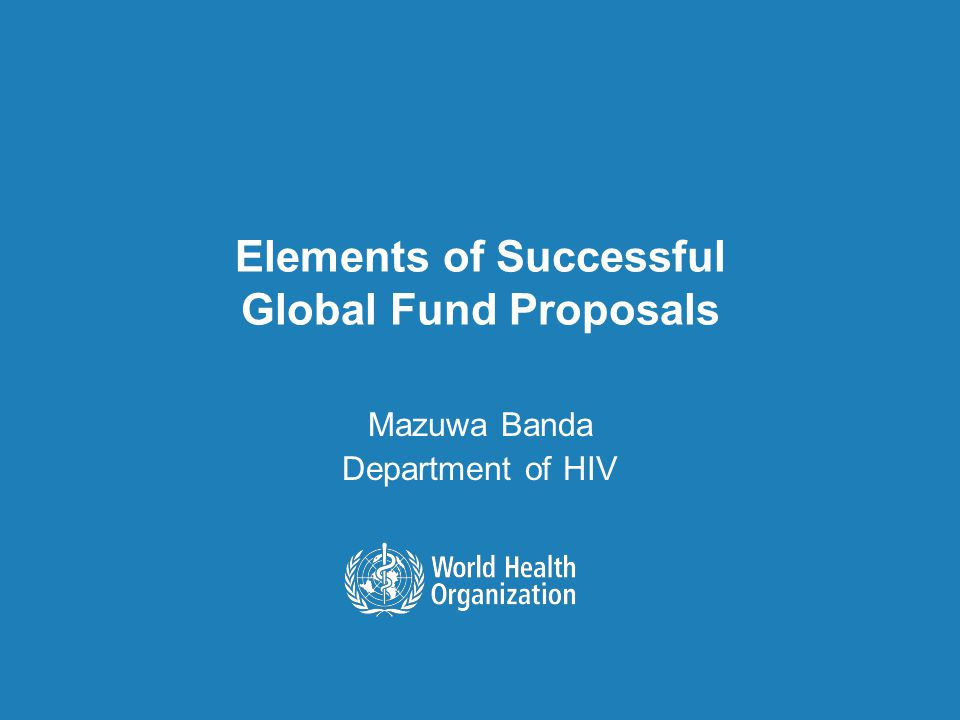 Elements of Successful Global Fund Proposals Mazuwa Banda Department of HIV