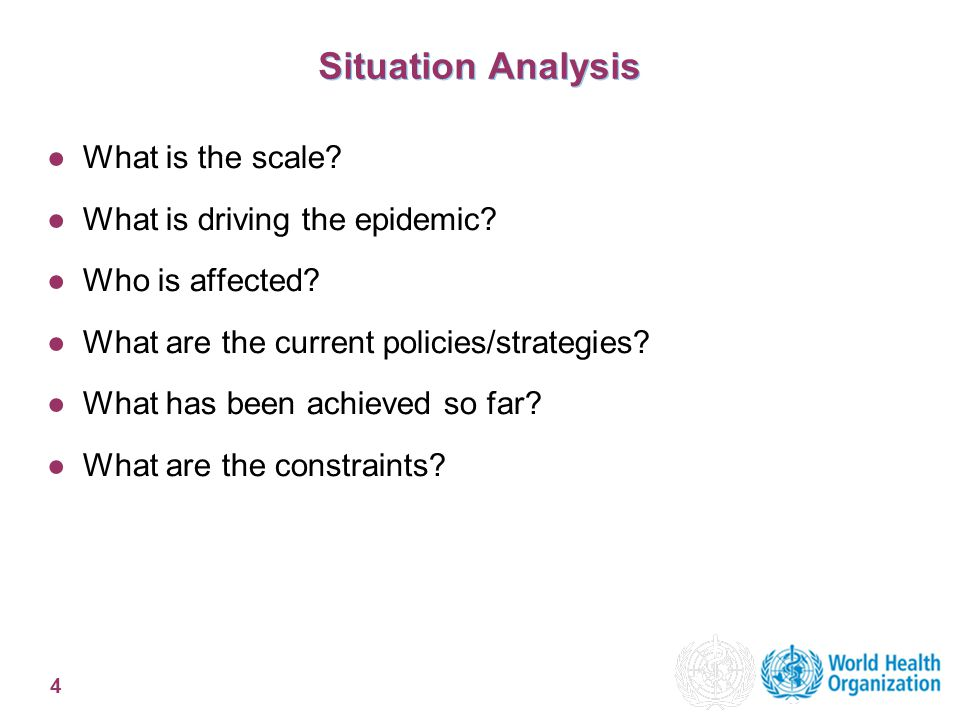 4 Situation Analysis ●What is the scale? ●What is driving the epidemic? ●Who is affected? ●What are the current policies/strategies? ●What has been ac